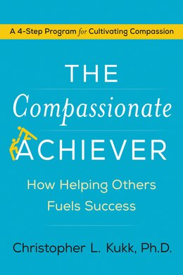 Book The Compassionate Achiever: How Helping Others Fuels Success by Christopher L. Kukk