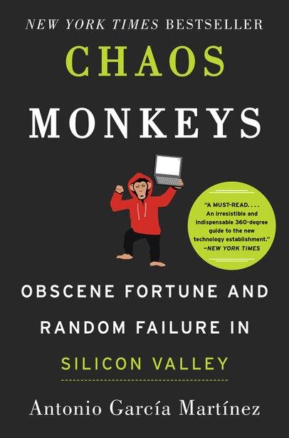 Chaos Monkeys: Obscene Fortune and Random Failure in Silicon Valley by Antonio Garcia Martinez