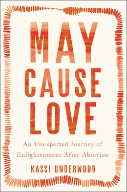 Book May Cause Love: An Unexpected Journey Of Enlightenment After Abortion by Kassi Underwood