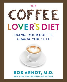 Book The Coffee Lover's Diet: Change Your Coffee, Change Your Life by Dr. Bob Arnot