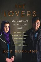 The Lovers: Afghanistan's Romeo and Juliet, the True Story of How They Defied Their Families and Escaped an Hon