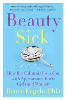 Beauty Sick: How The Cultural Obsession With Appearance Hurts Girls And Women by Renee Engeln