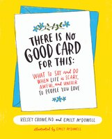 There Is No Good Card for This: What To Say And Do When Life Is Scary, Awful, And Unfair To People…