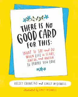 There Is No Good Card for This: What To Say And Do When Life Is Scary, Awful, And Unfair To People You Love by Kelsey Crowe