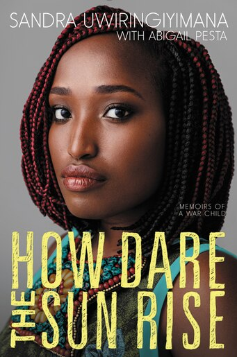 How Dare The Sun Rise: Memoirs Of A War Child by Sandra Uwiringiyimana