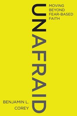 Book Unafraid: Moving Beyond Fear-based Faith by Benjamin L. Corey