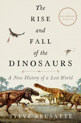 Book The Rise And Fall Of The Dinosaurs: A History Of A Lost World by Stephen Brusatte