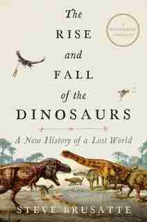 The Rise And Fall Of The Dinosaurs: A New History Of A Lost World de Steve Brusatte