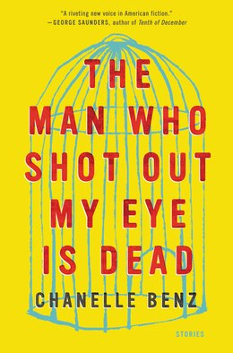 Book The Man Who Shot Out My Eye is Dead: Stories by Chanelle Benz