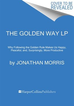 Book The Golden Way: Why Following The Golden Rule Makes Us Happy, Peaceful, And, Surprisingly, More… by Jonathan Morris