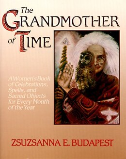 Book The Grandmother Of Time: A Woman's Book Of Celebrations, Spells, And Sacred Objects For Every Month… by Zsuzsanna E. Budapest