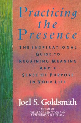 Book Practicing The Presence: The Inspirational Guide To Regaining Meaning And A Sense Of Purpose In… by Joel S. Goldsmith
