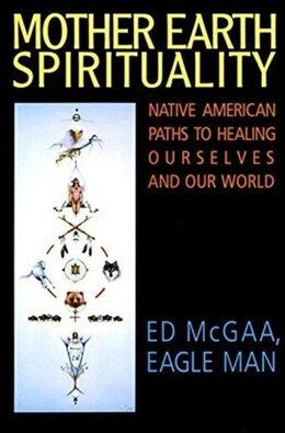 Book Mother Earth Spirituality: Native American Paths To Healing Ourselves And Our World by Ed Mcgaa