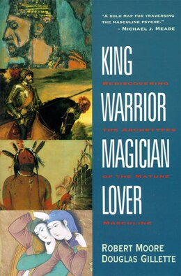 Book King, Warrior, Magician, Lover: Rediscovering The Archetypes Of The Mature Masculine by Robert Moore
