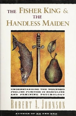 Book The Fisher King And The Handless Maiden: Understanding The Wounded Feeling Functi by Robert A. Johnson