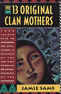 The Thirteen Original Clan Mothers: Your Sacred Path to Discovering the Gifts, Talents, and…