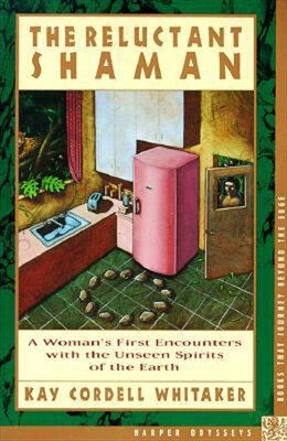 Book The Reluctant Shaman: A Woman's First Encounters With The Unseen Spirits Of The Earth by Kay C. Whitaker