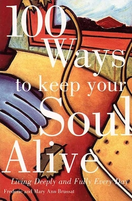 Book 100 Ways To Keep Your Soul Alive: Living Deeply And Fully Every Day by Frederic Brussat