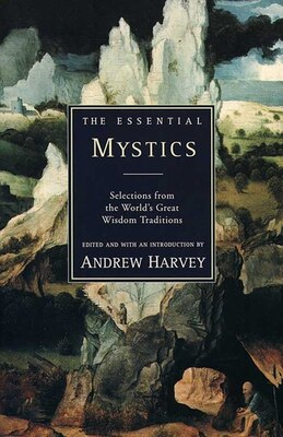 Book The Essential Mystics: Selections From The World's Great Wisdom Traditions by Andrew Harvey