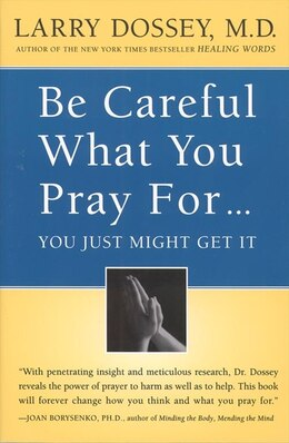 Book Be Careful What You Pray For, You Might Just Get It: What We Can Do About the Unintentional Effects… by Larry Dossey