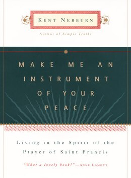 Book Make Me An Instrument Of Your Peace: Living In The Spirit Of The Prayer Of St. Francis by Kent Nerburn
