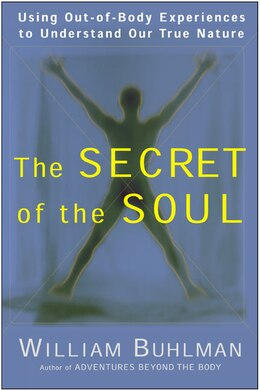 Book The Secret Of The Soul: Using Out-of-body Experiences To Understand Our True Nature by William L. Buhlman