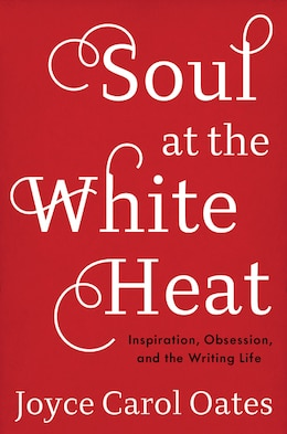 Book Soul at the White Heat: Inspiration, Obsession, and the Writing Life by Joyce Carol Oates