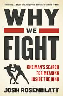 Why We Fight: One Man's Search For Meaning Inside The Ring by Josh Rosenblatt