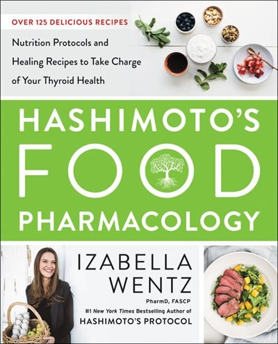 Hashimoto's Food Pharmacology: Nutrition Protocols And Healing Recipes To Take Charge Of Your Thyroid Health by Izabella Wentz