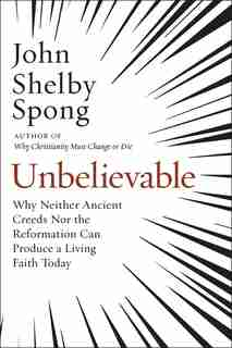 Unbelievable: Why Neither Ancient Creeds Nor The Reformation Can Produce A Living Faith Today by John Shelby Spong
