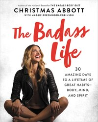 The Badass Life: 30 Amazing Days To A Lifetime Of Great Habits-body, Mind, And Spirit