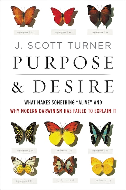 Purpose And Desire: What Makes Something Alive And Why Modern Darwinism Has Failed To Explain It by J. Scott Turner