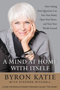 A Mind At Home With Itself: How Asking Four Questions Can Free Your Mind, Open Your Heart, And Turn…