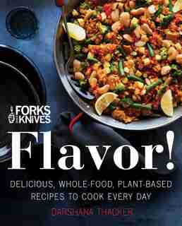 Forks Over Knives: Flavor!: Delicious, Whole-food, Plant-based Recipes To Cook Every Day by Darshana Thacker