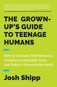 The Grown-up's Guide To Teenage Humans: How To Decode Their Behavior, Develop Unshakable Trust, And…