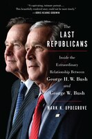 The Last Republicans: Inside The Extraordinary Relationship Between George H.w. Bush And George W…