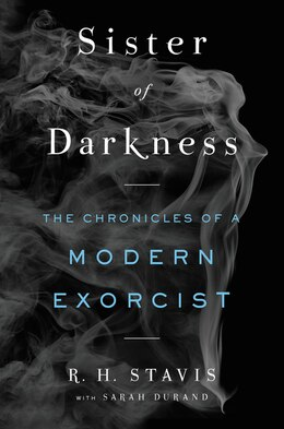 Book Sister Of Darkness: The Chronicles Of A Modern Exorcist by R. H. Stavis