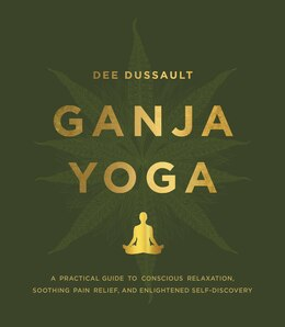 Book Ganja Yoga: A Practical Guide To Conscious Relaxation, Soothing Pain Relief, And Enlightened Self… by Dee Dussault