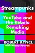 Streampunks: Youtube And The Rebels Remaking Media by Robert Kyncl
