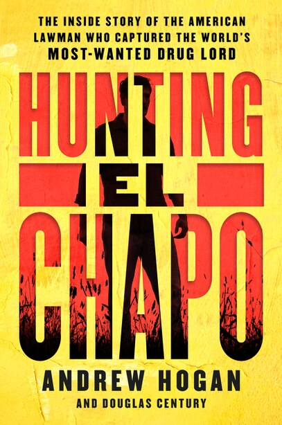 Hunting El Chapo: The Inside Story Of The American Lawman Who Captured The World's Most-wanted Drug Lord by Andrew Hogan
