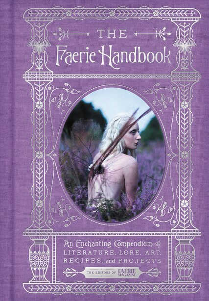 The Faerie Handbook: An Enchanting Compendium Of Literature, Lore, Art, Recipes, And Projects by The Editors Of Faerie Magazine