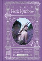 The Faerie Handbook: An Enchanting Compendium Of Literature, Lore, Art, Recipes, And Projects