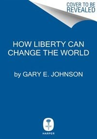 Book How Liberty Can Change The World by Gary E. Johnson
