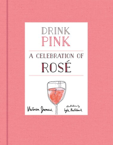 Drink Pink: A Celebration Of Rosé by Victoria James