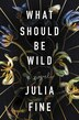What Should Be Wild: A Novel by Julia Fine