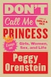 Don't Call Me Princess: Essays On Girls, Women, Sex, And Life by Peggy Orenstein