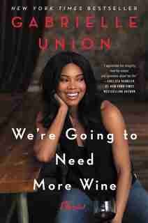 We're Going To Need More Wine: Stories That Are Funny, Complicated, And True by Gabrielle Union