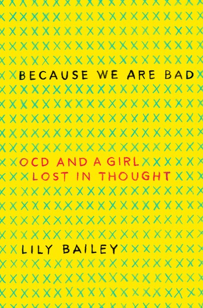 Because We Are Bad: Ocd And A Girl Lost In Thought by Lily Bailey