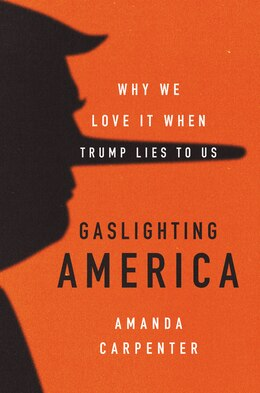 Book Gaslighting America: Why We Love It When Trump Lies To Us by Amanda Carpenter