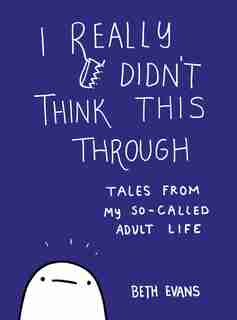 I Really Didn't Think This Through: Tales From My So-called Adult Life by Beth Evans